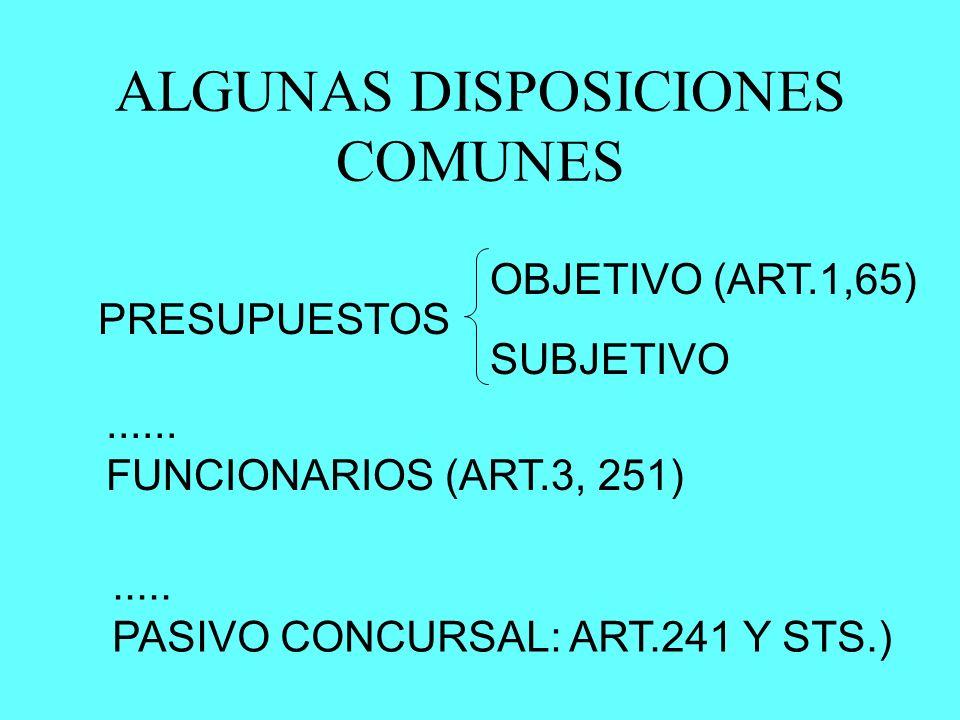 ALGUNAS DISPOSICIONES COMUNES PRESUPUESTOS OBJETIVO (ART.1,65) SUBJETIVO...... FUNCIONARIOS (ART.3, 251)..... PASIVO CONCURSAL: ART.241 Y STS.)