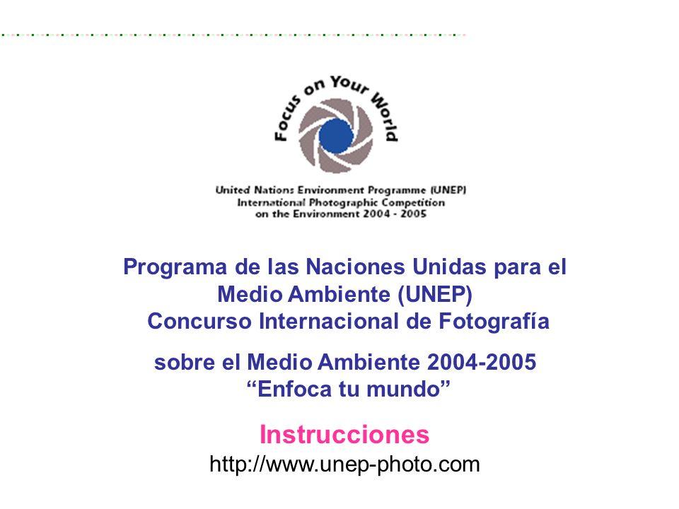 Programa de las Naciones Unidas para el Medio Ambiente (UNEP) Concurso Internacional de Fotografía sobre el Medio Ambiente 2004-2005 Enfoca tu mundo Instrucciones http://www.unep-photo.com