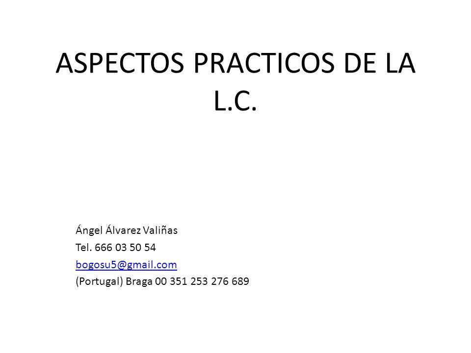 ASPECTOS PRACTICOS DE LA L.C. Ángel Álvarez Valiñas Tel. 666 03 50 54 bogosu5@gmail.com (Portugal) Braga 00 351 253 276 689