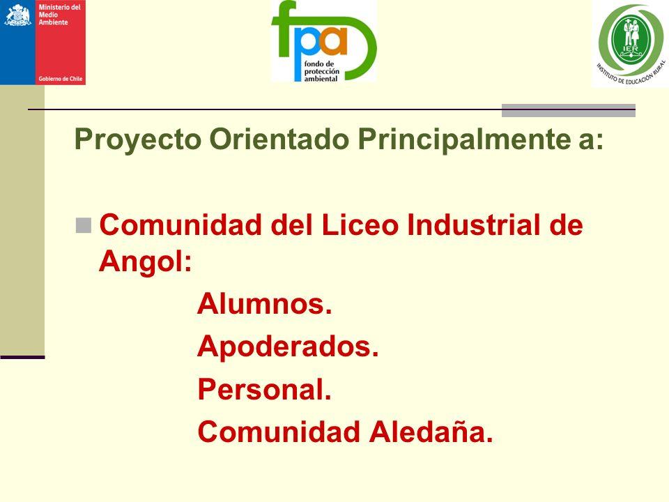 Proyecto Orientado Principalmente a: Comunidad del Liceo Industrial de Angol: Alumnos. Apoderados. Personal. Comunidad Aledaña.