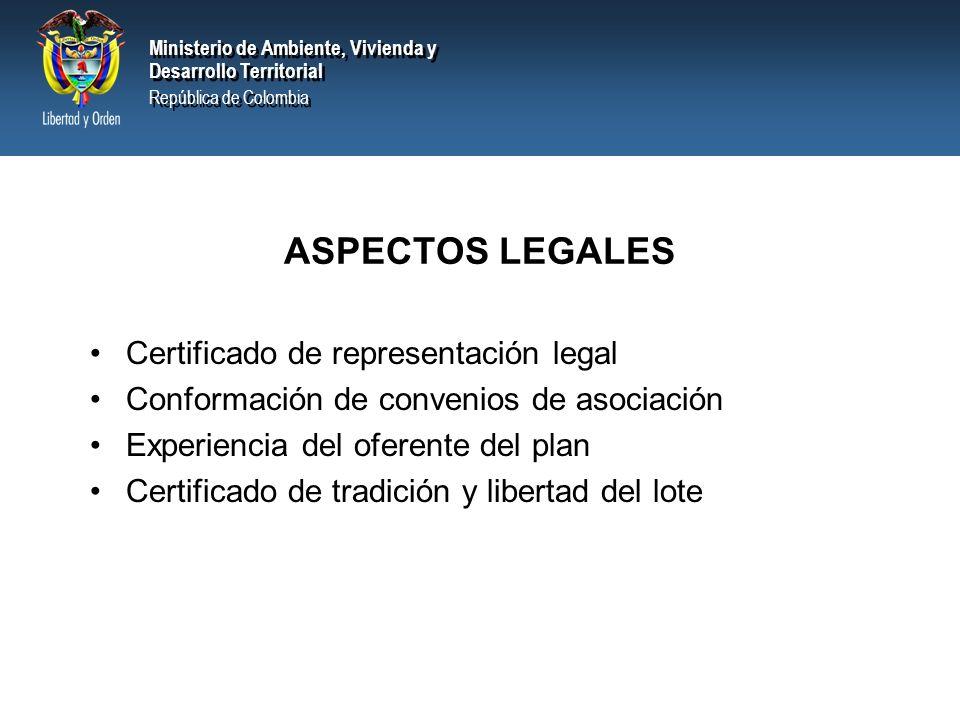 Ministerio de Ambiente, Vivienda y Desarrollo Territorial República de Colombia Ministerio de Ambiente, Vivienda y Desarrollo Territorial República de Colombia ASPECTOS LEGALES Certificado de representación legal Conformación de convenios de asociación Experiencia del oferente del plan Certificado de tradición y libertad del lote
