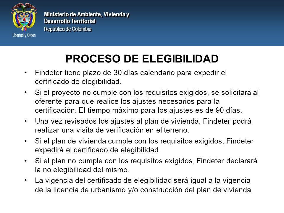 Ministerio de Ambiente, Vivienda y Desarrollo Territorial República de Colombia Ministerio de Ambiente, Vivienda y Desarrollo Territorial República de Colombia PROCESO DE ELEGIBILIDAD Findeter tiene plazo de 30 días calendario para expedir el certificado de elegibilidad.