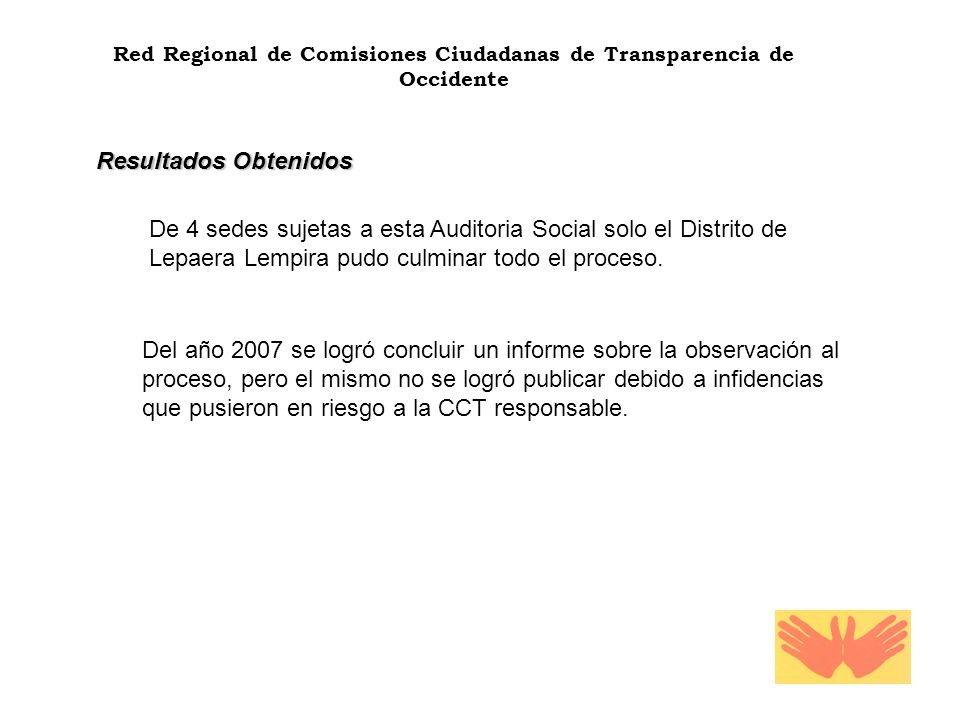 Red Regional de Comisiones Ciudadanas de Transparencia de Occidente Resultados Obtenidos De 4 sedes sujetas a esta Auditoria Social solo el Distrito de Lepaera Lempira pudo culminar todo el proceso.
