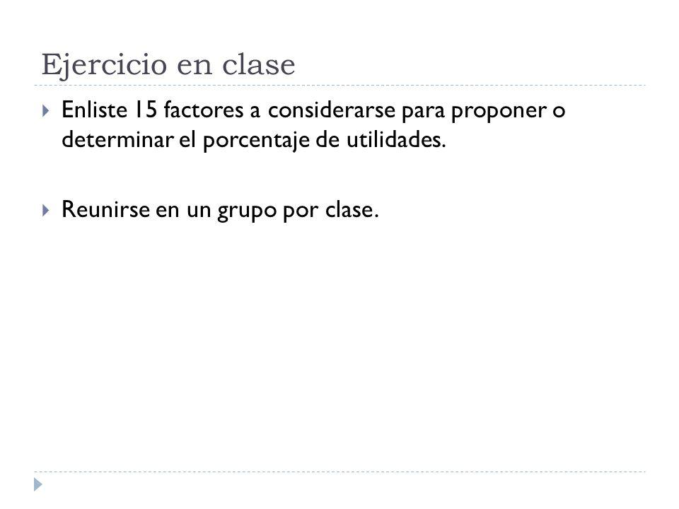 Ejercicio en clase Enliste 15 factores a considerarse para proponer o determinar el porcentaje de utilidades. Reunirse en un grupo por clase.