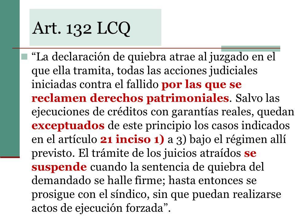 Art. 132 LCQ La declaración de quiebra atrae al juzgado en el que ella tramita, todas las acciones judiciales iniciadas contra el fallido por las que