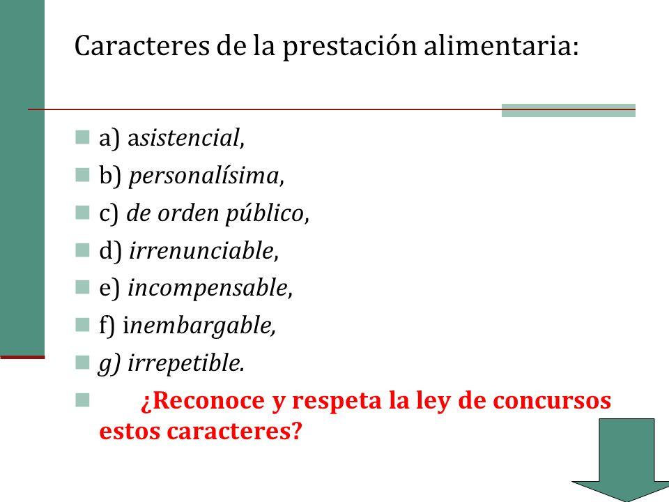 Caracteres de la prestación alimentaria: a) asistencial, b) personalísima, c) de orden público, d) irrenunciable, e) incompensable, f) inembargable, g) irrepetible.