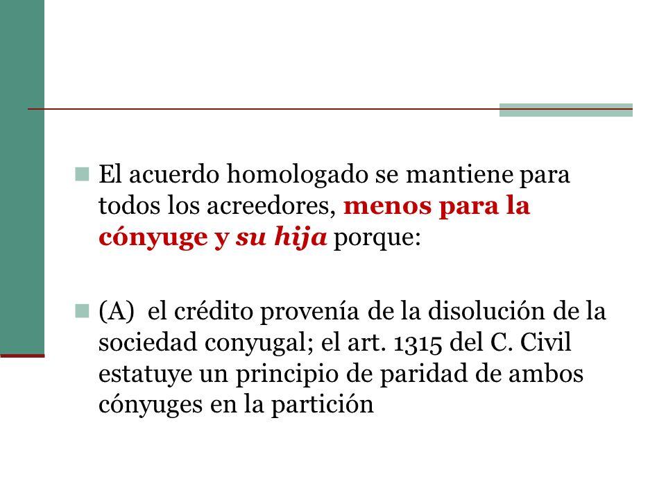 El acuerdo homologado se mantiene para todos los acreedores, menos para la cónyuge y su hija porque: (A) el crédito provenía de la disolución de la sociedad conyugal; el art.