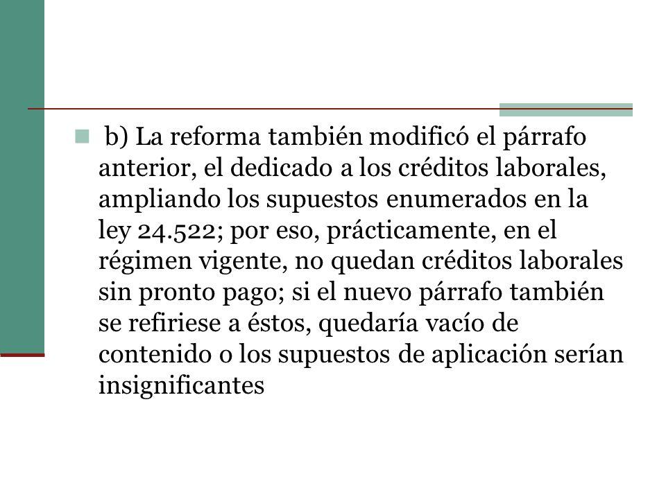 b) La reforma también modificó el párrafo anterior, el dedicado a los créditos laborales, ampliando los supuestos enumerados en la ley 24.522; por eso, prácticamente, en el régimen vigente, no quedan créditos laborales sin pronto pago; si el nuevo párrafo también se refiriese a éstos, quedaría vacío de contenido o los supuestos de aplicación serían insignificantes