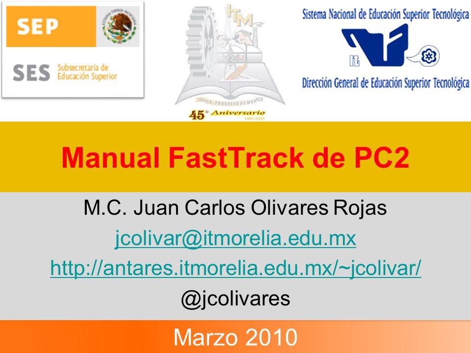Manual FastTrack de PC2 M.C. Juan Carlos Olivares Rojas jcolivar@itmorelia.edu.mx http://antares.itmorelia.edu.mx/~jcolivar/ @jcolivares Marzo 2010