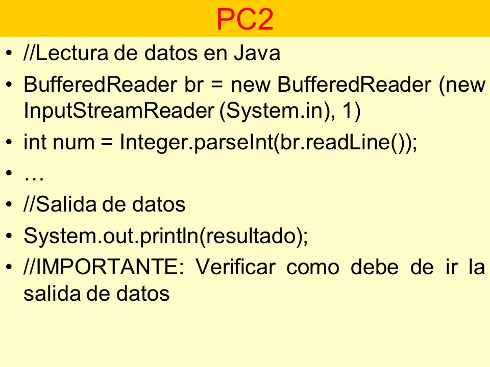 //Lectura de datos en Java BufferedReader br = new BufferedReader (new InputStreamReader (System.in), 1) int num = Integer.parseInt(br.readLine()); … //Salida de datos System.out.println(resultado); //IMPORTANTE: Verificar como debe de ir la salida de datos PC2