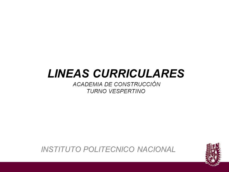 INSTITUTO POLITECNICO NACIONAL LINEAS CURRICULARES ACADEMIA DE CONSTRUCCIÓN TURNO VESPERTINO