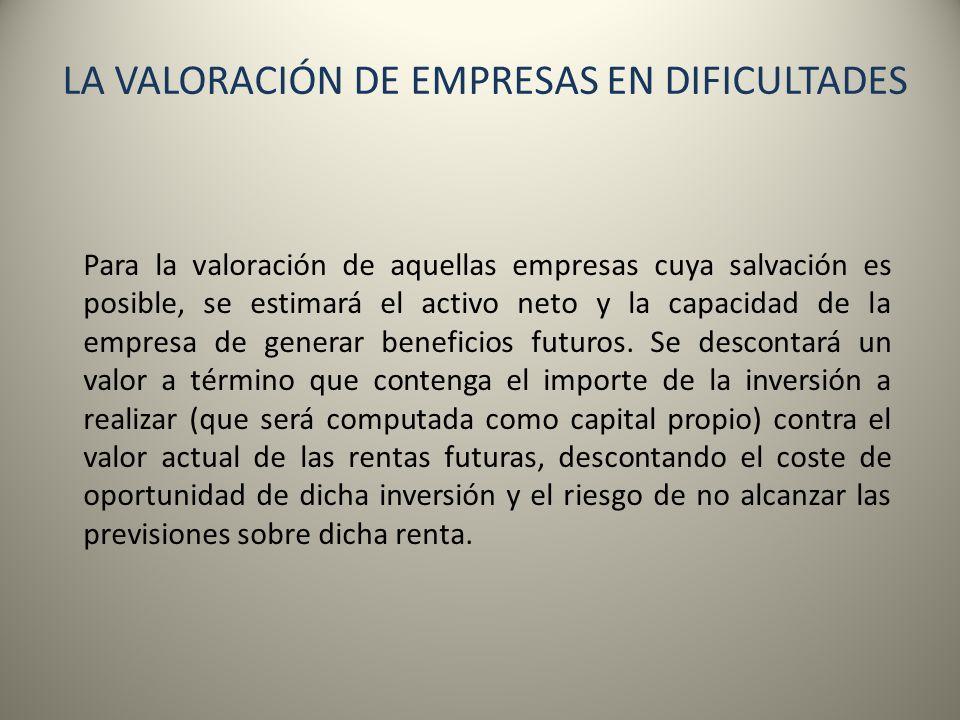 LA VALORACIÓN DE EMPRESAS EN DIFICULTADES Para la valoración de aquellas empresas cuya salvación es posible, se estimará el activo neto y la capacidad