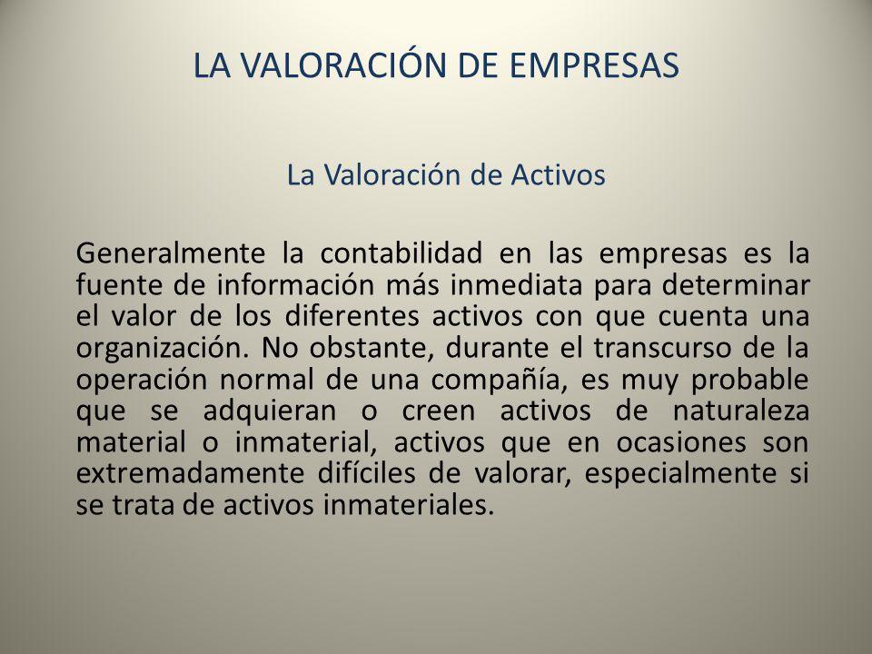 LA VALORACIÓN DE EMPRESAS La Valoración de Activos Para la valoración de los activos podemos utilizar modelos de valoración estáticos para determinar el importe de los capitales propios, mediante valoraciones parciales y la posterior suma algebraica de masas patrimoniales.