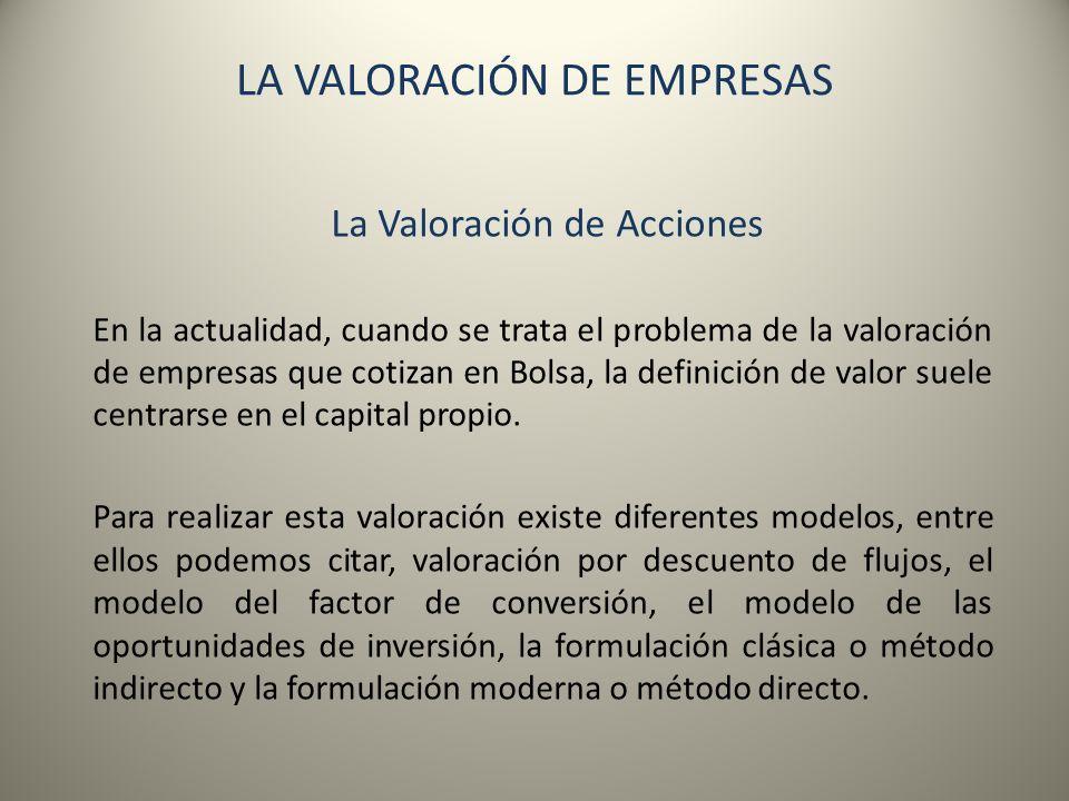 LA VALORACIÓN DE EMPRESAS La Valoración de Acciones En la actualidad, cuando se trata el problema de la valoración de empresas que cotizan en Bolsa, l
