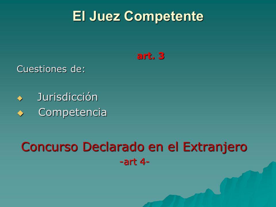 El Juez Competente art. 3 art. 3 Cuestiones de: Jurisdicción Jurisdicción Competencia Competencia Concurso Declarado en el Extranjero Concurso Declara