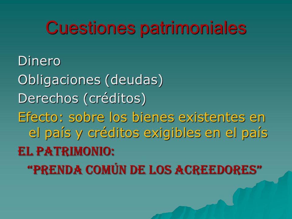 Cuestiones patrimoniales Dinero Obligaciones (deudas) Derechos (créditos) Efecto: sobre los bienes existentes en el país y créditos exigibles en el pa