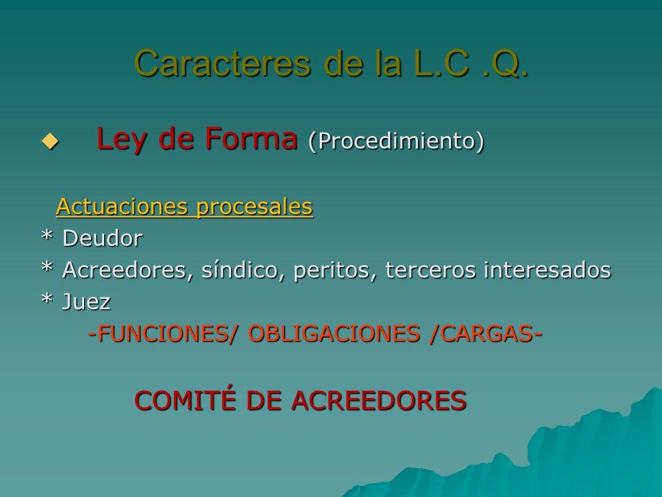 Caracteres de la L.C.Q. Ley de Forma (Procedimiento) Ley de Forma (Procedimiento) Actuaciones procesales Actuaciones procesales * Deudor * Acreedores,