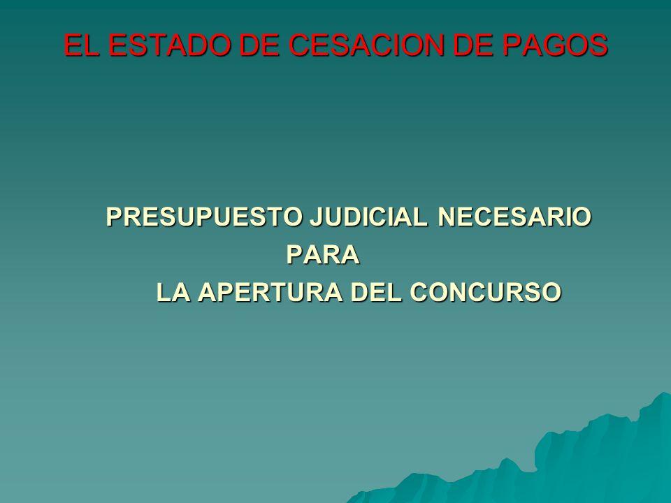 EL ESTADO DE CESACION DE PAGOS PRESUPUESTO JUDICIAL NECESARIO PRESUPUESTO JUDICIAL NECESARIO PARA PARA LA APERTURA DEL CONCURSO LA APERTURA DEL CONCUR