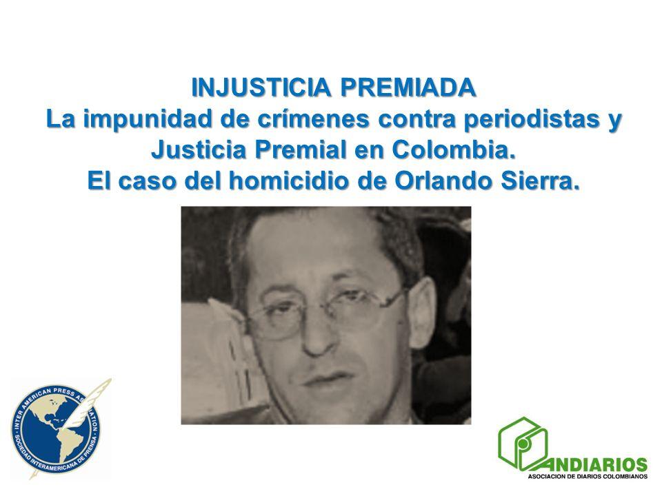 INJUSTICIA PREMIADA La impunidad de crímenes contra periodistas y Justicia Premial en Colombia. El caso del homicidio de Orlando Sierra.