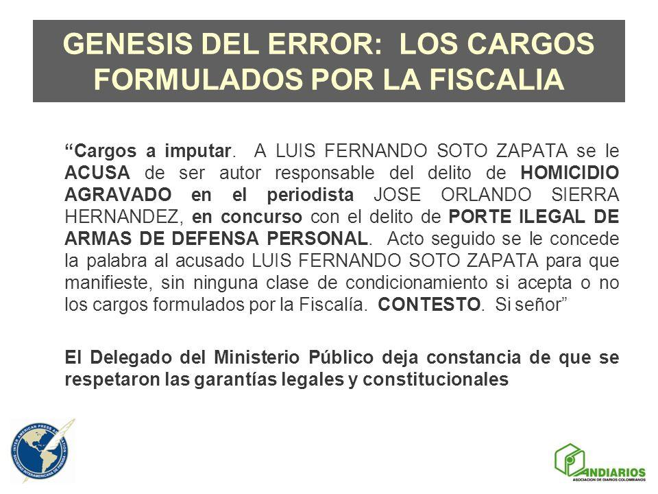 GENESIS DEL ERROR: LOS CARGOS FORMULADOS POR LA FISCALIA Cargos a imputar. A LUIS FERNANDO SOTO ZAPATA se le ACUSA de ser autor responsable del delito