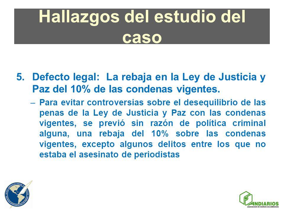 Hallazgos del estudio del caso 5.Defecto legal: La rebaja en la Ley de Justicia y Paz del 10% de las condenas vigentes. –Para evitar controversias sob