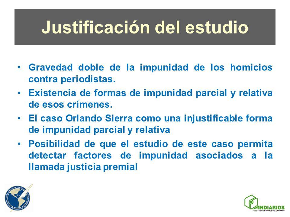 Justificación del estudio Gravedad doble de la impunidad de los homicios contra periodistas. Existencia de formas de impunidad parcial y relativa de e