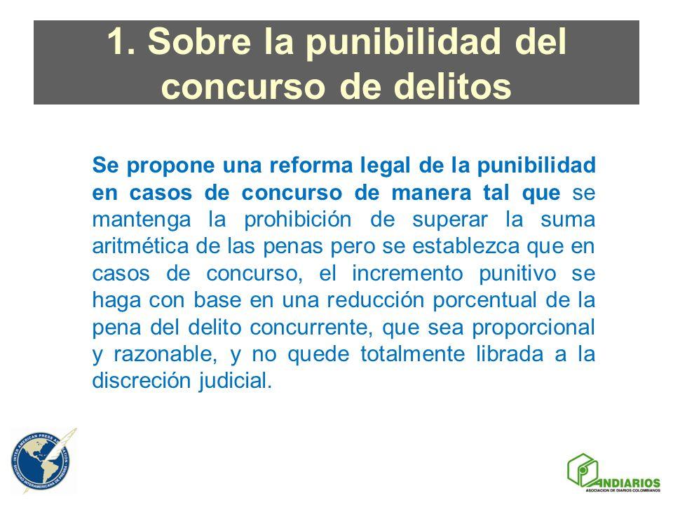 1. Sobre la punibilidad del concurso de delitos Se propone una reforma legal de la punibilidad en casos de concurso de manera tal que se mantenga la p