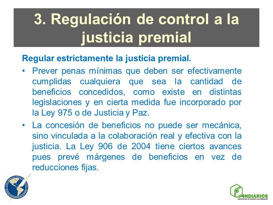 3. Regulación de control a la justicia premial Regular estrictamente la justicia premial. Prever penas mínimas que deben ser efectivamente cumplidas c