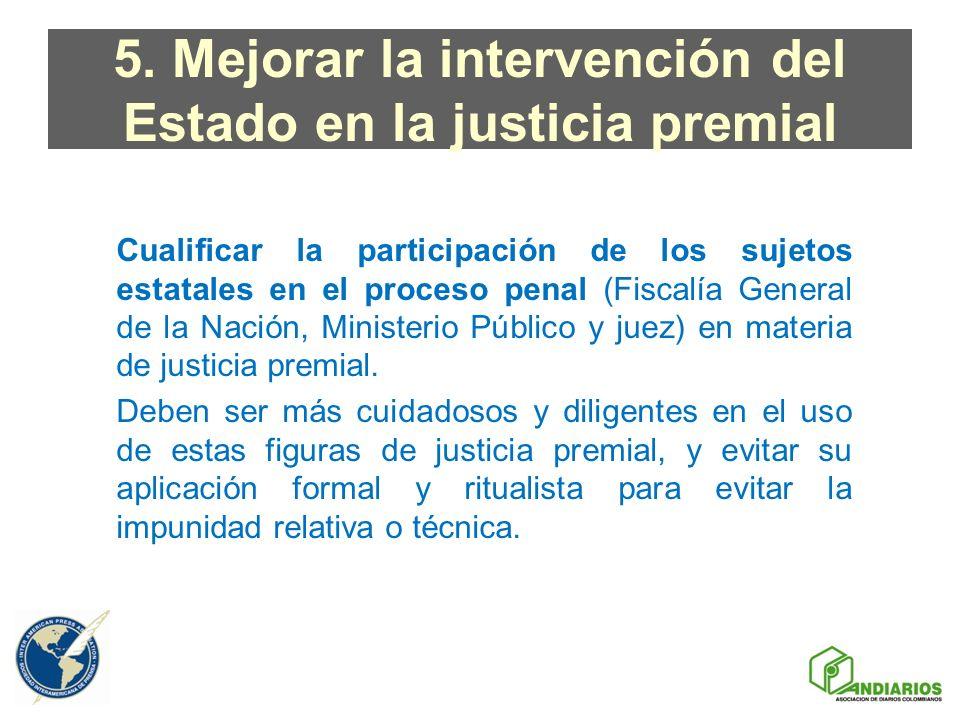 5. Mejorar la intervención del Estado en la justicia premial Cualificar la participación de los sujetos estatales en el proceso penal (Fiscalía Genera