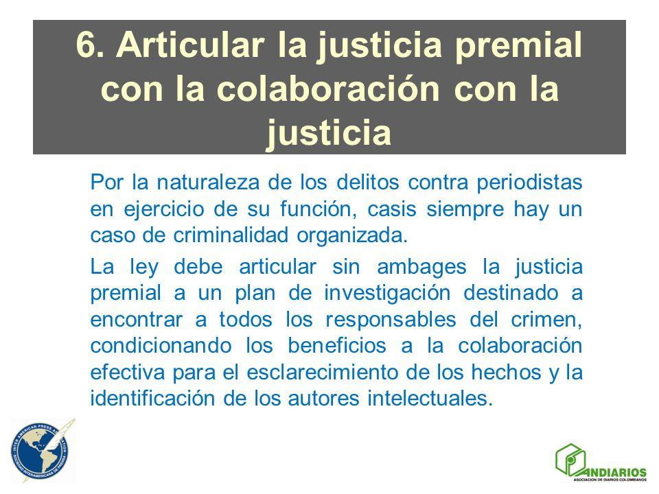 6. Articular la justicia premial con la colaboración con la justicia Por la naturaleza de los delitos contra periodistas en ejercicio de su función, c