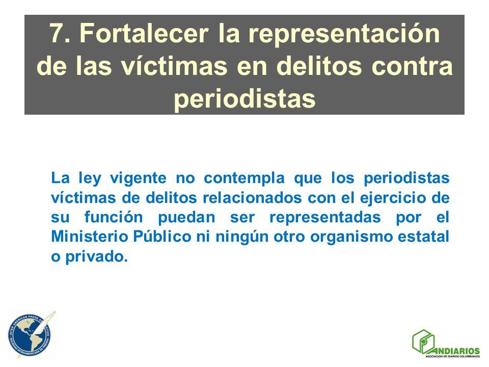 7. Fortalecer la representación de las víctimas en delitos contra periodistas La ley vigente no contempla que los periodistas víctimas de delitos rela