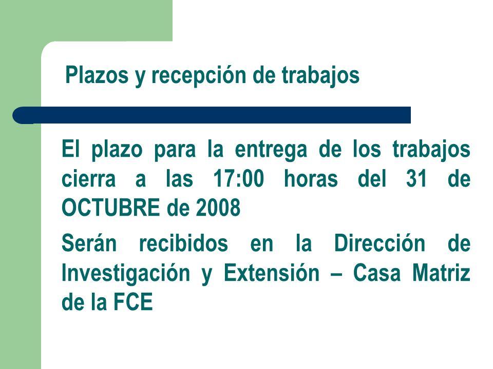 Plazos y recepción de trabajos El plazo para la entrega de los trabajos cierra a las 17:00 horas del 31 de OCTUBRE de 2008 Serán recibidos en la Dirección de Investigación y Extensión – Casa Matriz de la FCE
