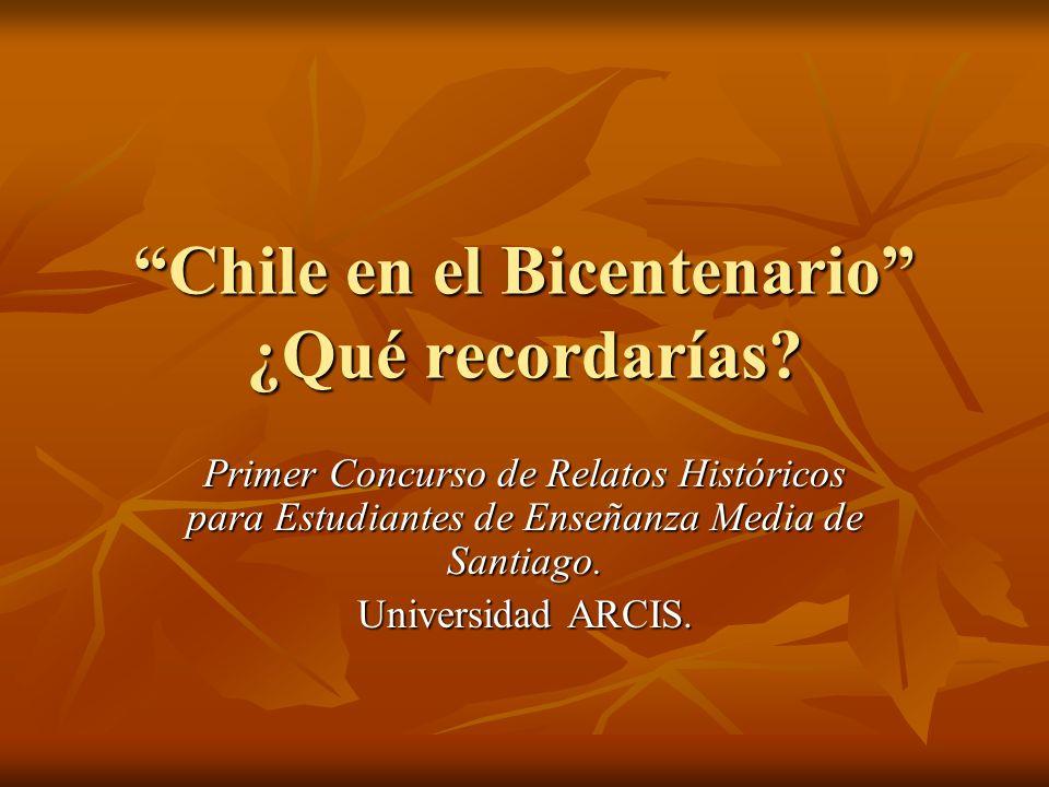 Chile en el Bicentenario ¿Qué recordarías? Primer Concurso de Relatos Históricos para Estudiantes de Enseñanza Media de Santiago. Universidad ARCIS.