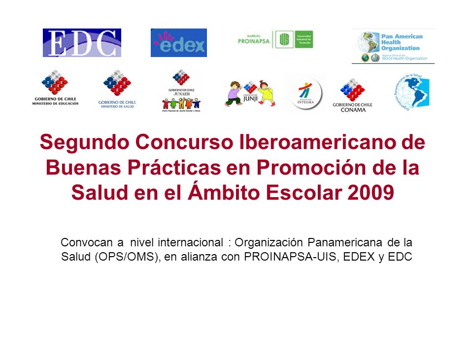 Segundo Concurso Iberoamericano de Buenas Prácticas en Promoción de la Salud en el Ámbito Escolar 2009 Convocan a nivel internacional : Organización Panamericana de la Salud (OPS/OMS), en alianza con PROINAPSA-UIS, EDEX y EDC