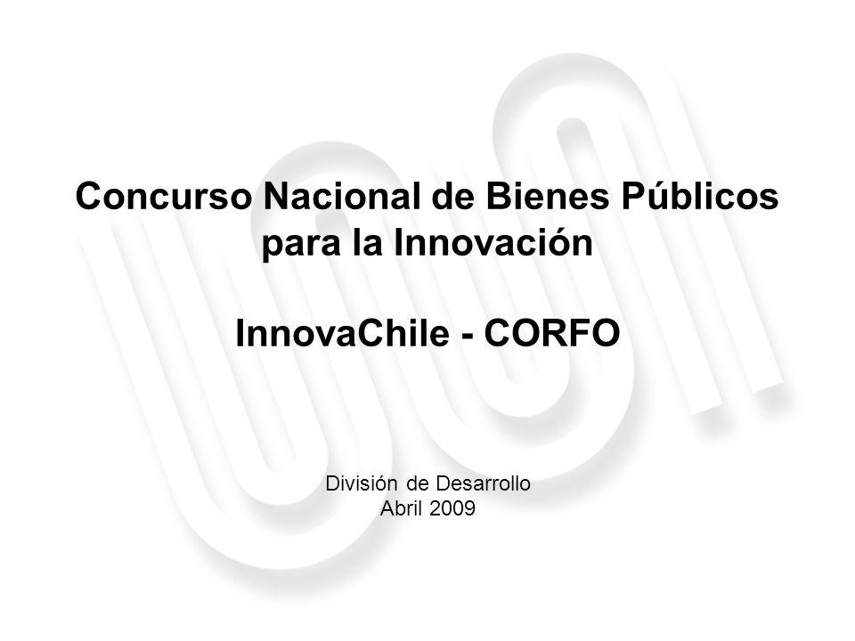 Concurso Nacional de Bienes Públicos para la Innovación InnovaChile - CORFO División de Desarrollo Abril 2009