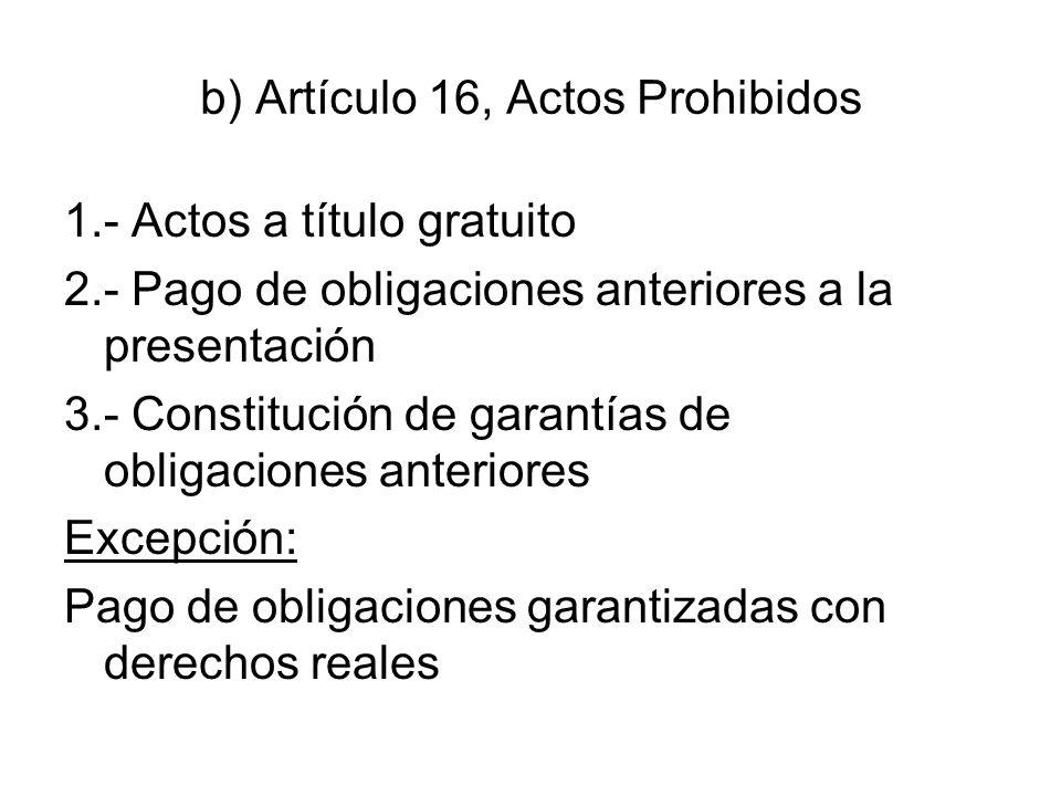 b) Artículo 16, Actos Prohibidos 1.- Actos a título gratuito 2.- Pago de obligaciones anteriores a la presentación 3.- Constitución de garantías de ob