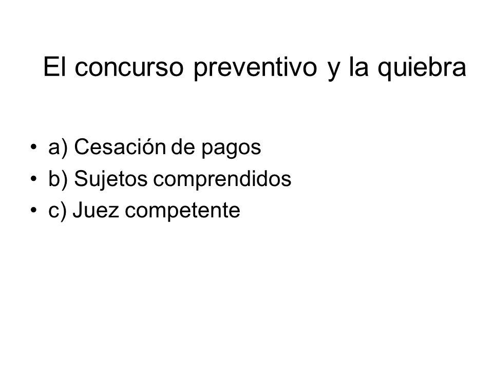 El concurso preventivo y la quiebra a) Cesación de pagos b) Sujetos comprendidos c) Juez competente