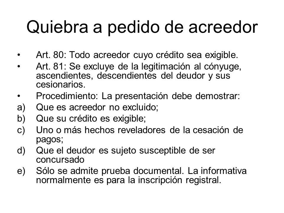 Quiebra a pedido de acreedor Art. 80: Todo acreedor cuyo crédito sea exigible. Art. 81: Se excluye de la legitimación al cónyuge, ascendientes, descen