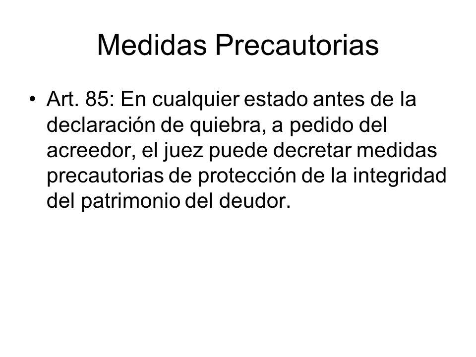 Medidas Precautorias Art. 85: En cualquier estado antes de la declaración de quiebra, a pedido del acreedor, el juez puede decretar medidas precautori