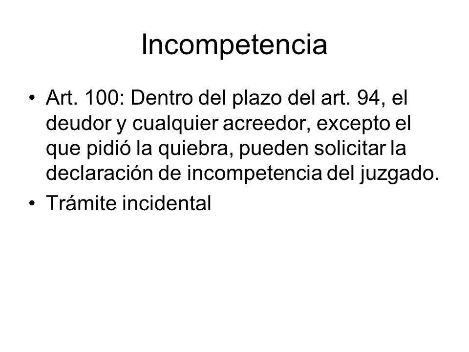Incompetencia Art. 100: Dentro del plazo del art. 94, el deudor y cualquier acreedor, excepto el que pidió la quiebra, pueden solicitar la declaración