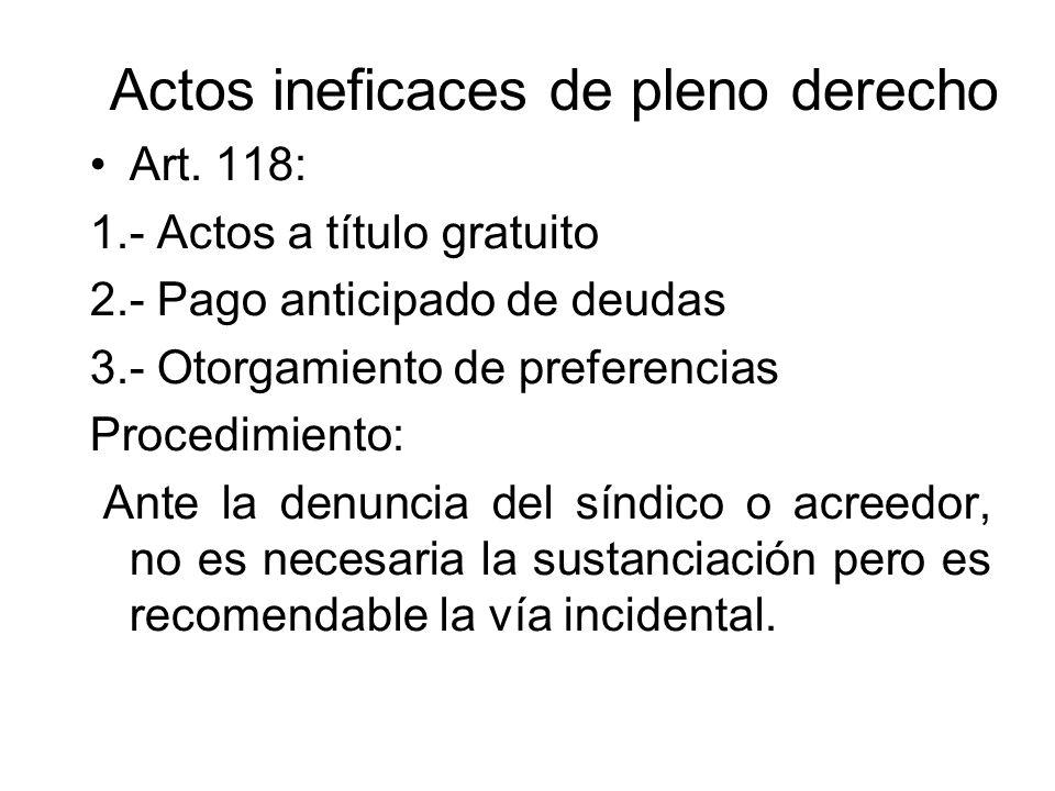 Actos ineficaces de pleno derecho Art. 118: 1.- Actos a título gratuito 2.- Pago anticipado de deudas 3.- Otorgamiento de preferencias Procedimiento: