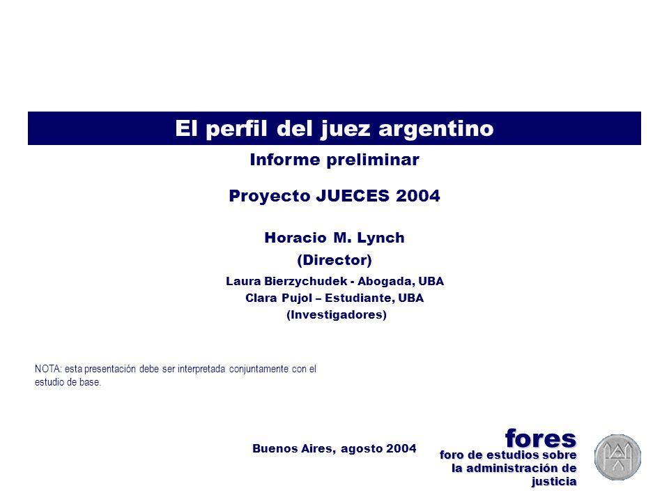 Proyecto JUECES 2004 >> Perfil del Juez >> FORES (Lynch, Bierzychudek, Pujol) – Agosto 2004 1 El perfil del juez argentino Proyecto JUECES 2004 Informe preliminar Horacio M.