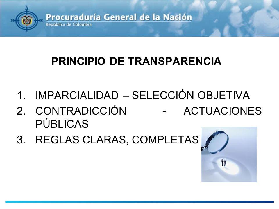PRINCIPIO DE TRANSPARENCIA 1.IMPARCIALIDAD – SELECCIÓN OBJETIVA 2.CONTRADICCIÓN - ACTUACIONES PÚBLICAS 3.REGLAS CLARAS, COMPLETAS