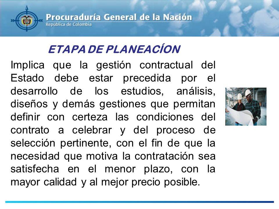ETAPA DE PLANEACÍON Implica que la gestión contractual del Estado debe estar precedida por el desarrollo de los estudios, análisis, diseños y demás ge