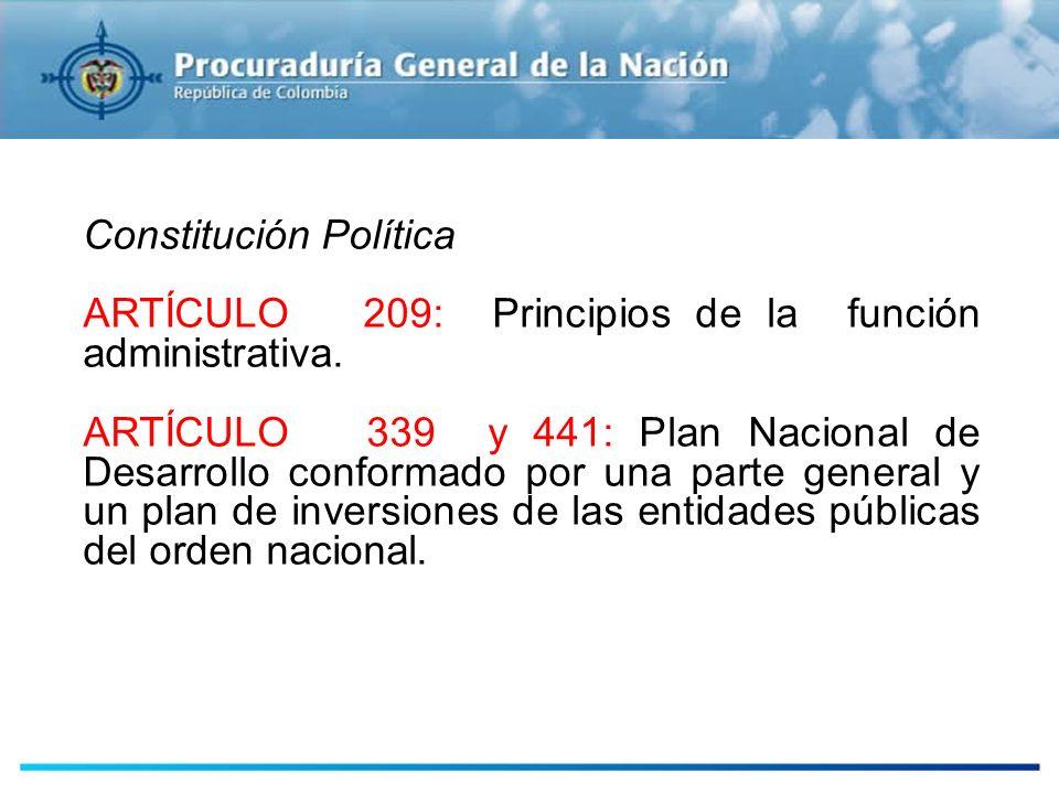 Constitución Política ARTÍCULO 209: Principios de la función administrativa. ARTÍCULO 339 y 441: Plan Nacional de Desarrollo conformado por una parte