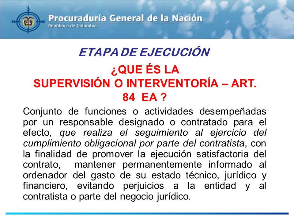 ESTUDIOS PREVIOS ETAPA DE EJECUCIÓN ¿QUE ÉS LA SUPERVISIÓN O INTERVENTORÍA – ART. 84 EA ? Conjunto de funciones o actividades desempeñadas por un resp