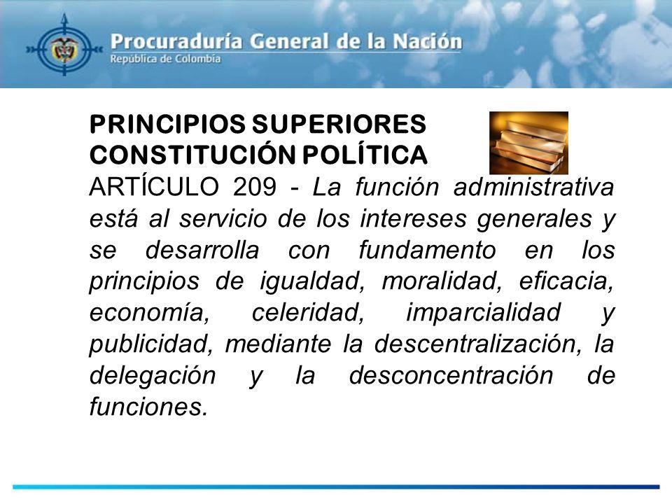 PRINCIPIOS SUPERIORES CONSTITUCIÓN POLÍTICA ARTÍCULO 209 - La función administrativa está al servicio de los intereses generales y se desarrolla con f
