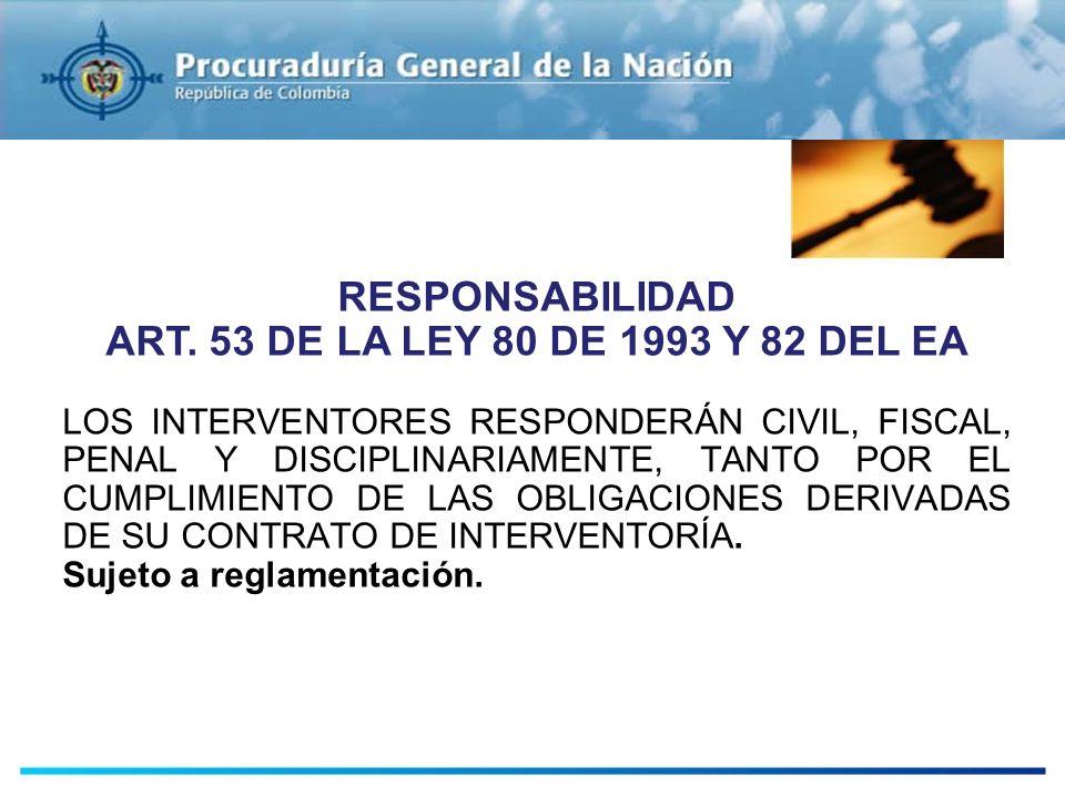 RESPONSABILIDAD ART. 53 DE LA LEY 80 DE 1993 Y 82 DEL EA LOS INTERVENTORES RESPONDERÁN CIVIL, FISCAL, PENAL Y DISCIPLINARIAMENTE, TANTO POR EL CUMPLIM