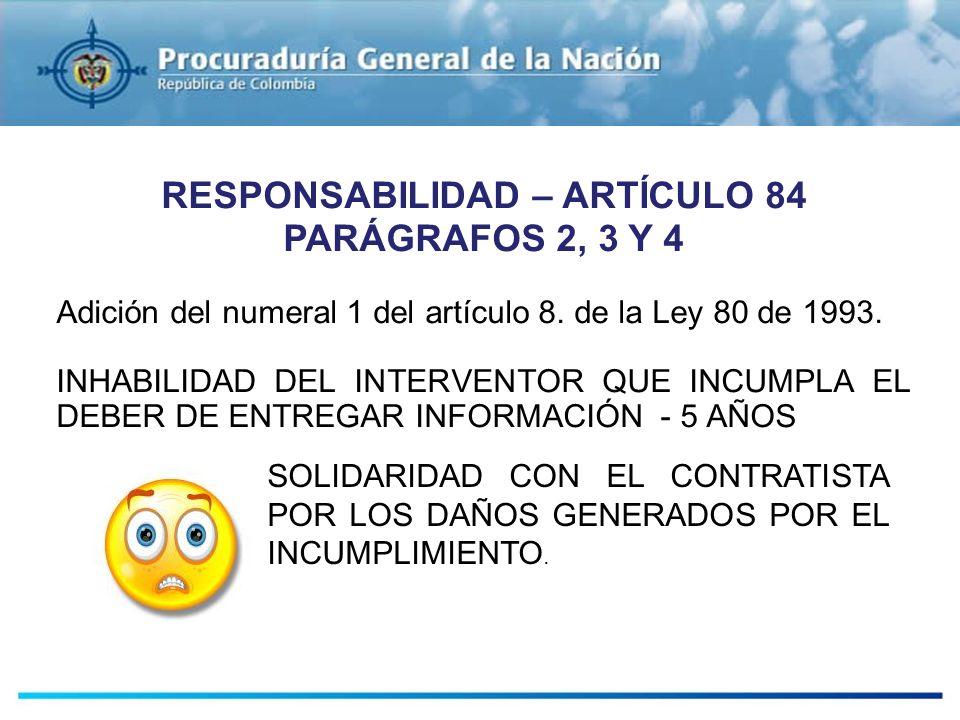 RESPONSABILIDAD – ARTÍCULO 84 PARÁGRAFOS 2, 3 Y 4 Adición del numeral 1 del artículo 8. de la Ley 80 de 1993. INHABILIDAD DEL INTERVENTOR QUE INCUMPLA