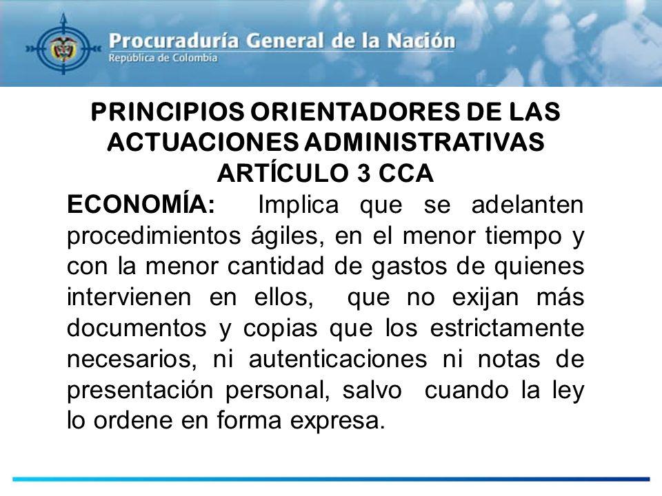 PRINCIPIOS ORIENTADORES DE LAS ACTUACIONES ADMINISTRATIVAS ARTÍCULO 3 CCA ECONOMÍA: Implica que se adelanten procedimientos ágiles, en el menor tiempo